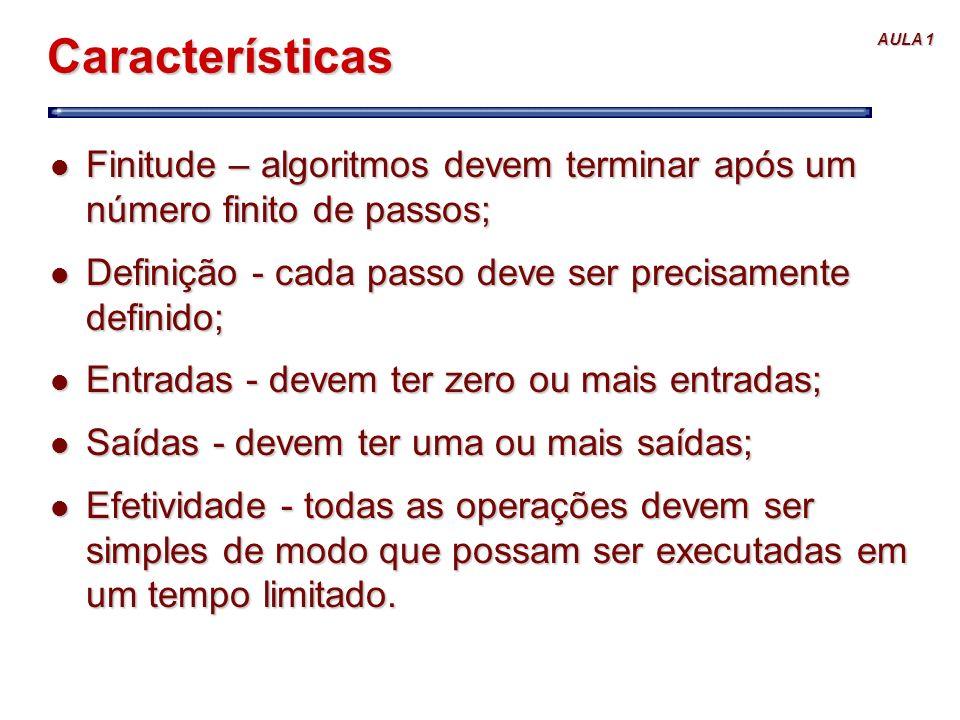 AULA 1 Características l Finitude – algoritmos devem terminar após um número finito de passos; l Definição - cada passo deve ser precisamente definido