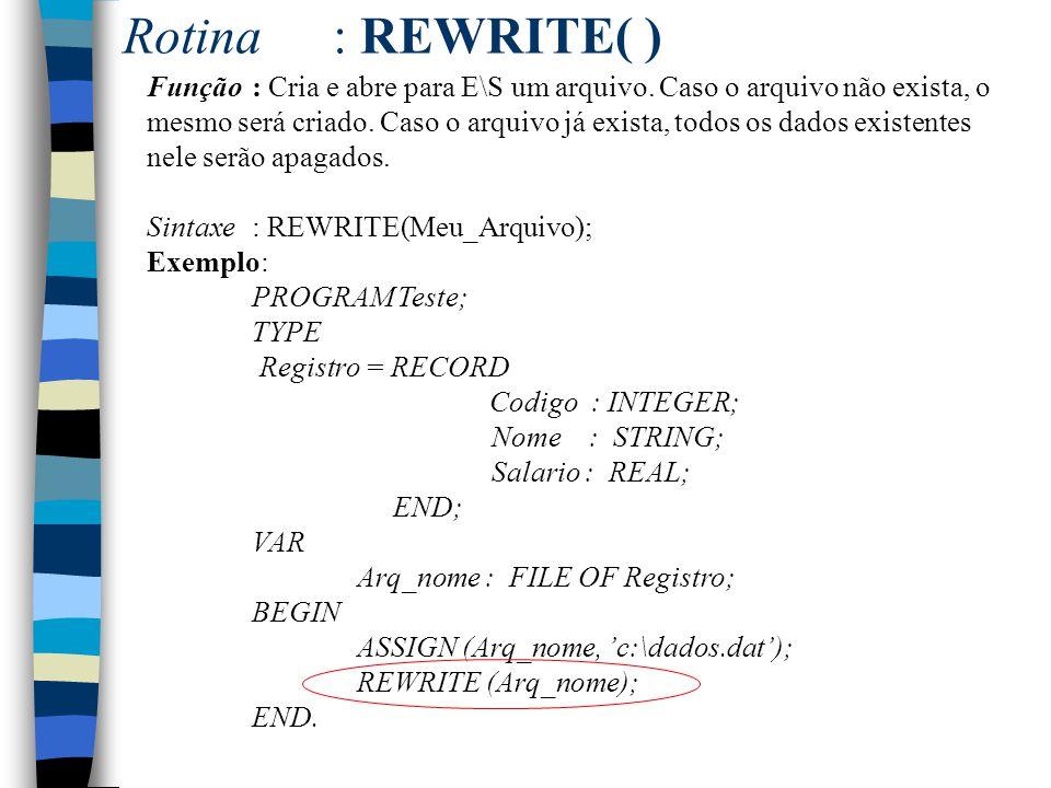 Rotina: REWRITE( ) Função : Cria e abre para E\S um arquivo. Caso o arquivo não exista, o mesmo será criado. Caso o arquivo já exista, todos os dados