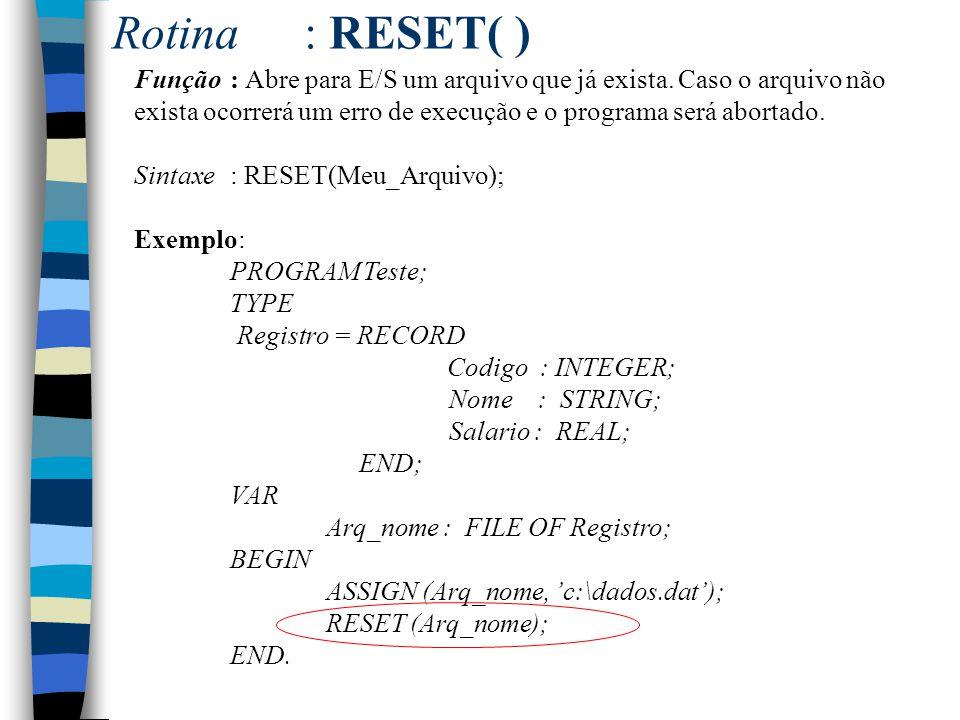 Rotina: RESET( ) Função : Abre para E/S um arquivo que já exista. Caso o arquivo não exista ocorrerá um erro de execução e o programa será abortado. S