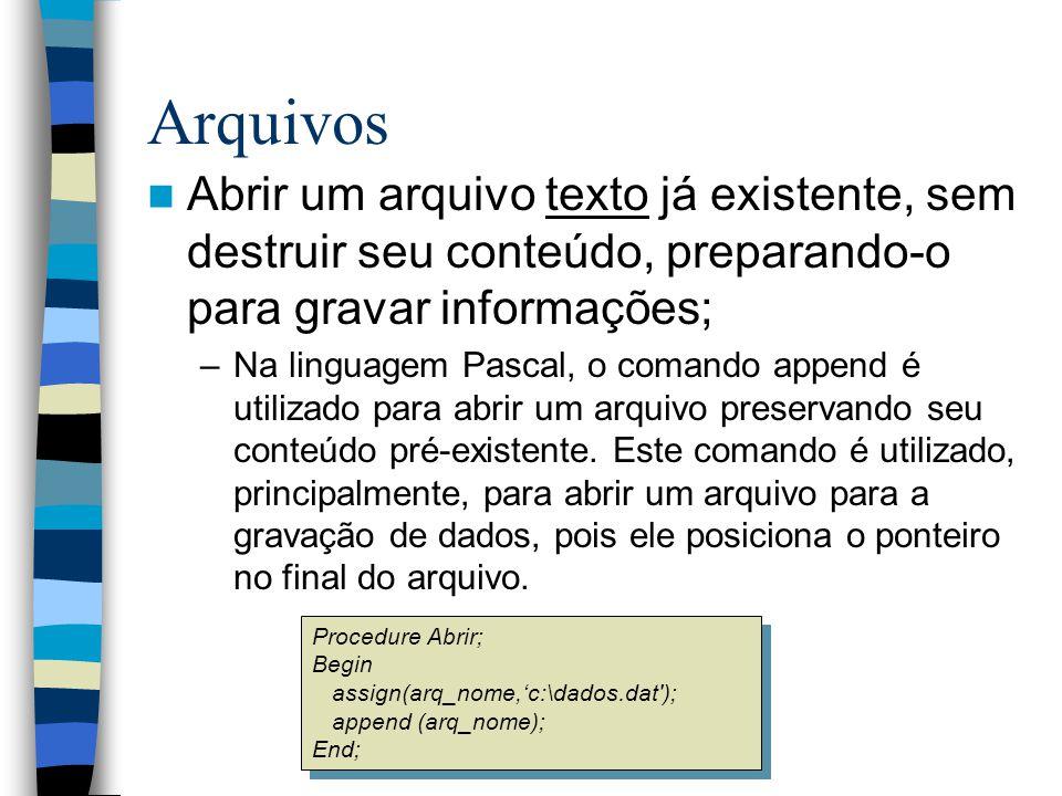 Arquivos Abrir um arquivo texto já existente, sem destruir seu conteúdo, preparando-o para gravar informações; –Na linguagem Pascal, o comando append