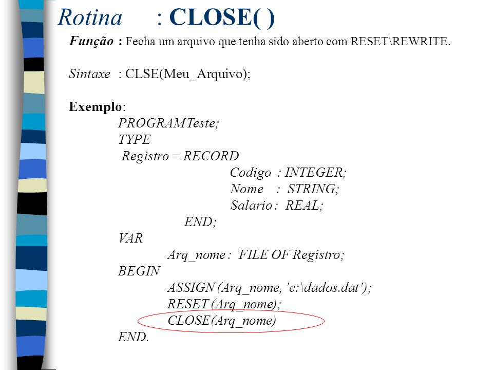 Rotina: CLOSE( ) Função : Fecha um arquivo que tenha sido aberto com RESET\REWRITE. Sintaxe: CLSE(Meu_Arquivo); Exemplo: PROGRAM Teste; TYPE Registro