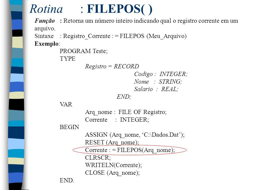 Rotina: FILEPOS( ) Função: Retorna um número inteiro indicando qual o registro corrente em um arquivo. Sintaxe: Registro_Corrente : = FILEPOS (Meu_Arq