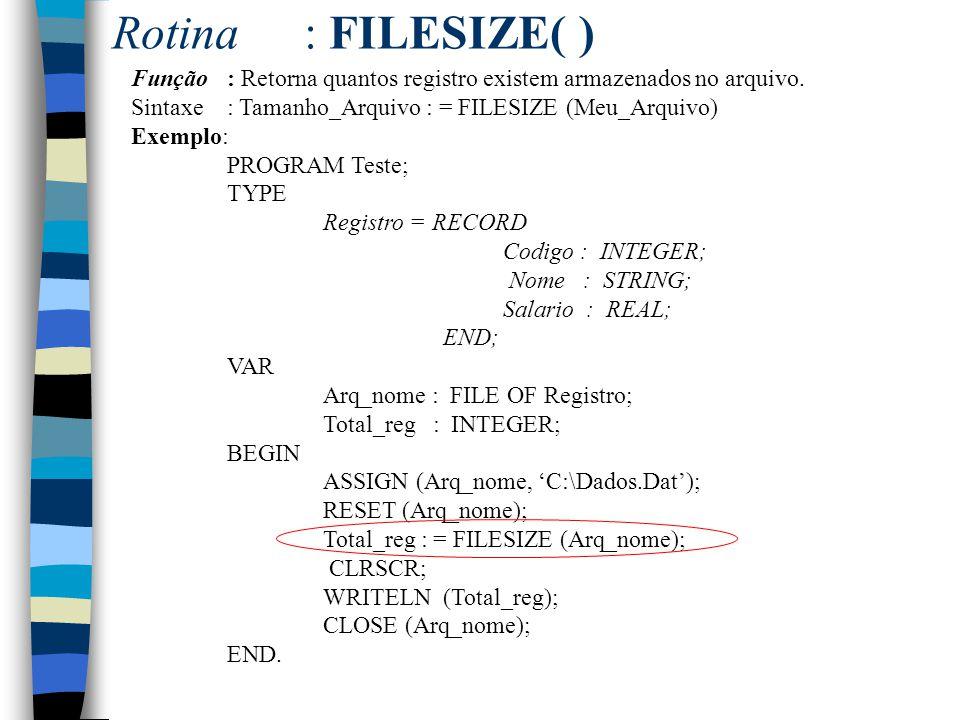 Rotina: FILESIZE( ) Função: Retorna quantos registro existem armazenados no arquivo. Sintaxe: Tamanho_Arquivo : = FILESIZE (Meu_Arquivo) Exemplo: PROG