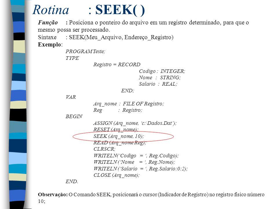 Rotina: SEEK( ) Função: Posiciona o ponteiro do arquivo em um registro determinado, para que o mesmo possa ser processado. Sintaxe: SEEK(Meu_Arquivo,