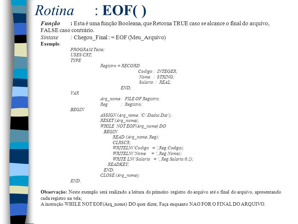 Rotina: EOF( ) Função: Esta é uma função Booleana, que Retorna TRUE caso se alcance o final do arquivo, FALSE caso contrário. Sintaxe: Chegou_Final :