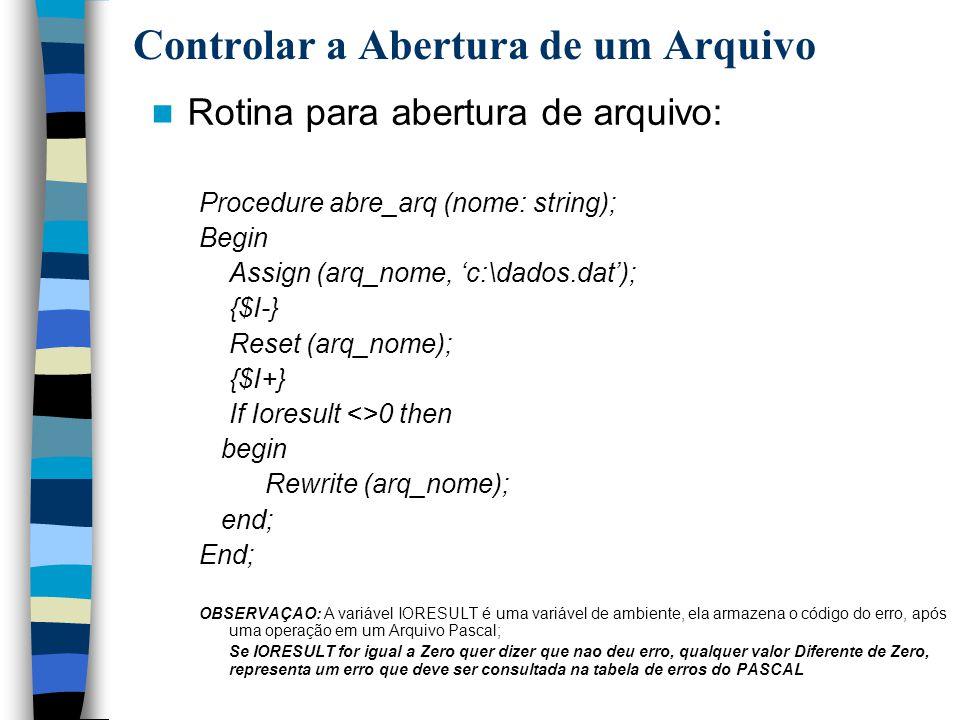 Controlar a Abertura de um Arquivo Rotina para abertura de arquivo: Procedure abre_arq (nome: string); Begin Assign (arq_nome, c:\dados.dat); {$I-} Re