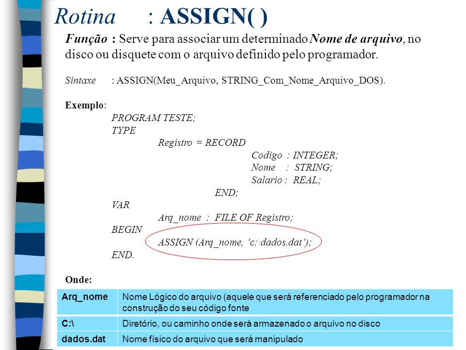 Rotina: ASSIGN( ) Função: Serve para associar um determinado Nome de arquivo, no disco ou disquete com o arquivo definido pelo programador. Sintaxe: A