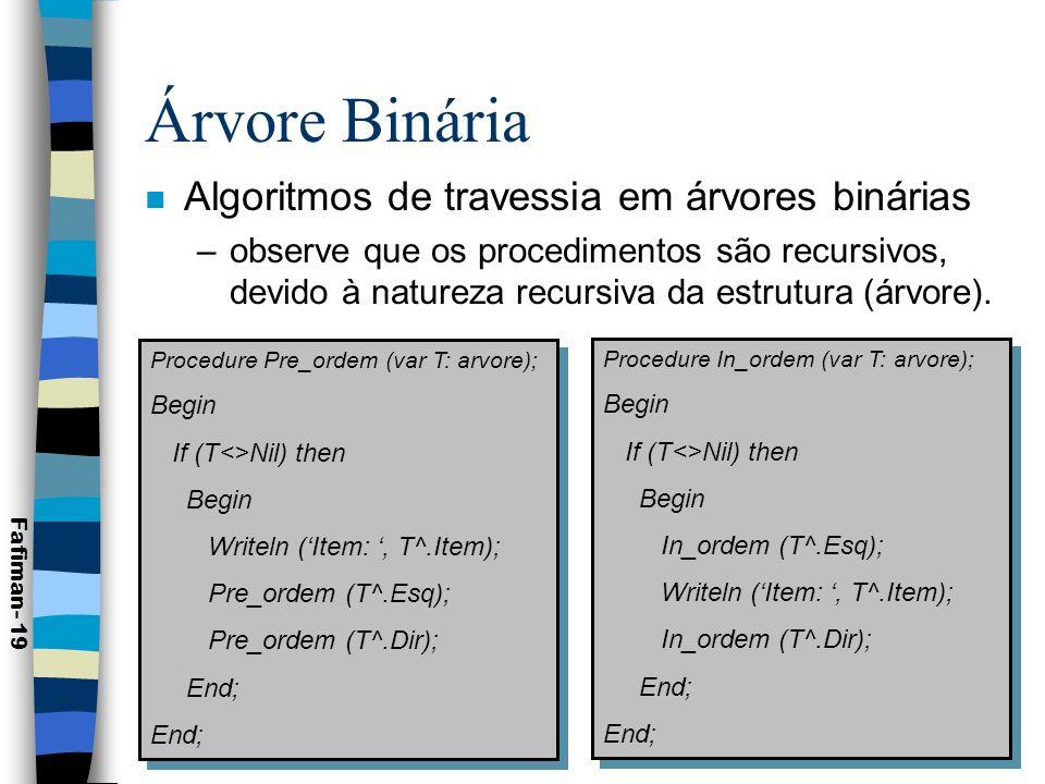 Árvores Binárias Procedure Pos_ordem (var T: arvore); Begin If (T<>Nil) then Begin Pos_ordem (T^.Esq); Pos_ordem (T^.Dir); Writeln (Item:, T^.Item); End; Procedure Pos_ordem (var T: arvore); Begin If (T<>Nil) then Begin Pos_ordem (T^.Esq); Pos_ordem (T^.Dir); Writeln (Item:, T^.Item); End; Fafiman- 20