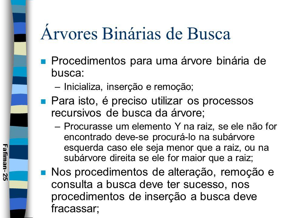 Árvores Binárias de Busca n Procedimentos: Fafiman- 26 Procedure Inicializa_arvore (Var T: Arvore); Begin T:=Nil; End; Procedure Inicializa_arvore (Var T: Arvore); Begin T:=Nil; End; Procedure Insere_elemento (Var T: Arvore; Var X: Telemento); Begin If (T=Nil) then Begin New (T); T^.Elem:=X; T^.Esq:=Nil; T^.Dir:=Nil; End Else If (X.Ch<T^.Elem.Ch) then Insere_elemento (T^.Esq, X) Else If (X.Ch>T^.Elem.Ch) then Insere_elemento (T^.Dir, X) Else T^.Elem:=X {Substituição} End; Procedure Insere_elemento (Var T: Arvore; Var X: Telemento); Begin If (T=Nil) then Begin New (T); T^.Elem:=X; T^.Esq:=Nil; T^.Dir:=Nil; End Else If (X.Ch<T^.Elem.Ch) then Insere_elemento (T^.Esq, X) Else If (X.Ch>T^.Elem.Ch) then Insere_elemento (T^.Dir, X) Else T^.Elem:=X {Substituição} End;