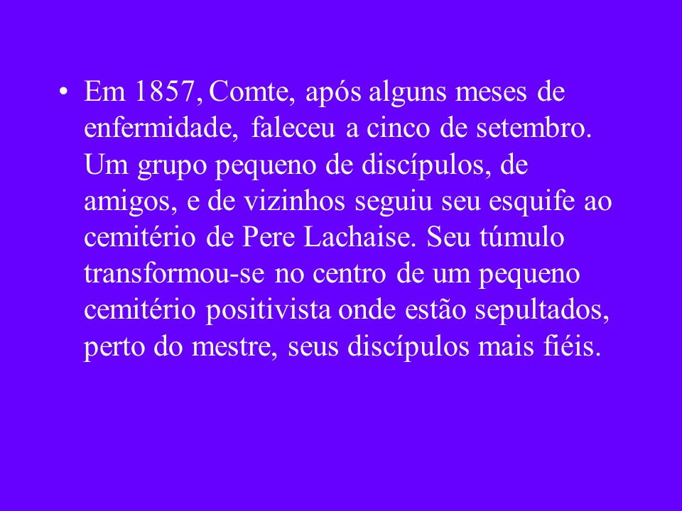 Em 1857, Comte, após alguns meses de enfermidade, faleceu a cinco de setembro. Um grupo pequeno de discípulos, de amigos, e de vizinhos seguiu seu esq