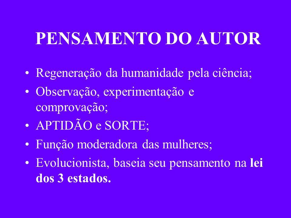 PENSAMENTO DO AUTOR Regeneração da humanidade pela ciência; Observação, experimentação e comprovação; APTIDÃO e SORTE; Função moderadora das mulheres;