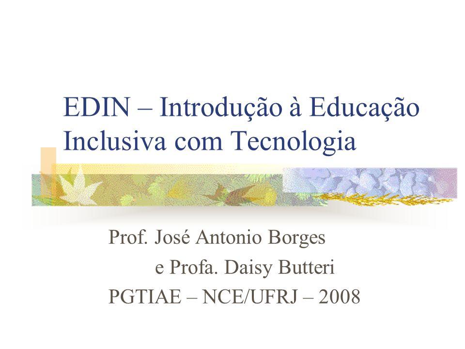 EDIN – Introdução à Educação Inclusiva com Tecnologia Prof. José Antonio Borges e Profa. Daisy Butteri PGTIAE – NCE/UFRJ – 2008