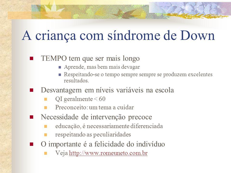 A criança com síndrome de Down TEMPO tem que ser mais longo Aprende, mas bem mais devagar Respeitando-se o tempo sempre sempre se produzem excelentes