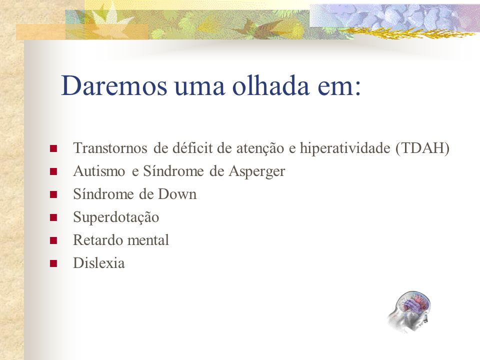 Daremos uma olhada em: Transtornos de déficit de atenção e hiperatividade (TDAH) Autismo e Síndrome de Asperger Síndrome de Down Superdotação Retardo