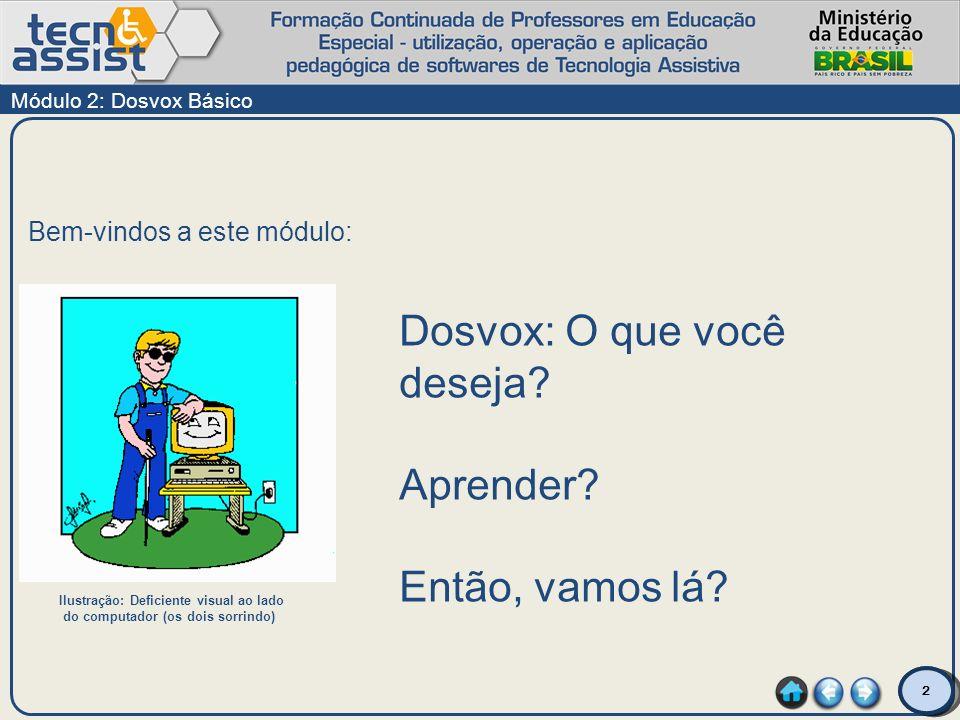 2 Bem-vindos a este módulo: Módulo 2: Dosvox Básico Dosvox: O que você deseja? Aprender? Então, vamos lá? Ilustração: Deficiente visual ao lado do com