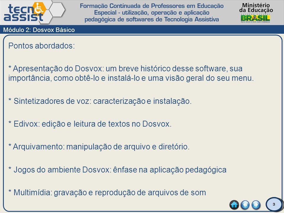 3 Pontos abordados: * Apresentação do Dosvox: um breve histórico desse software, sua importância, como obtê-lo e instalá-lo e uma visão geral do seu m