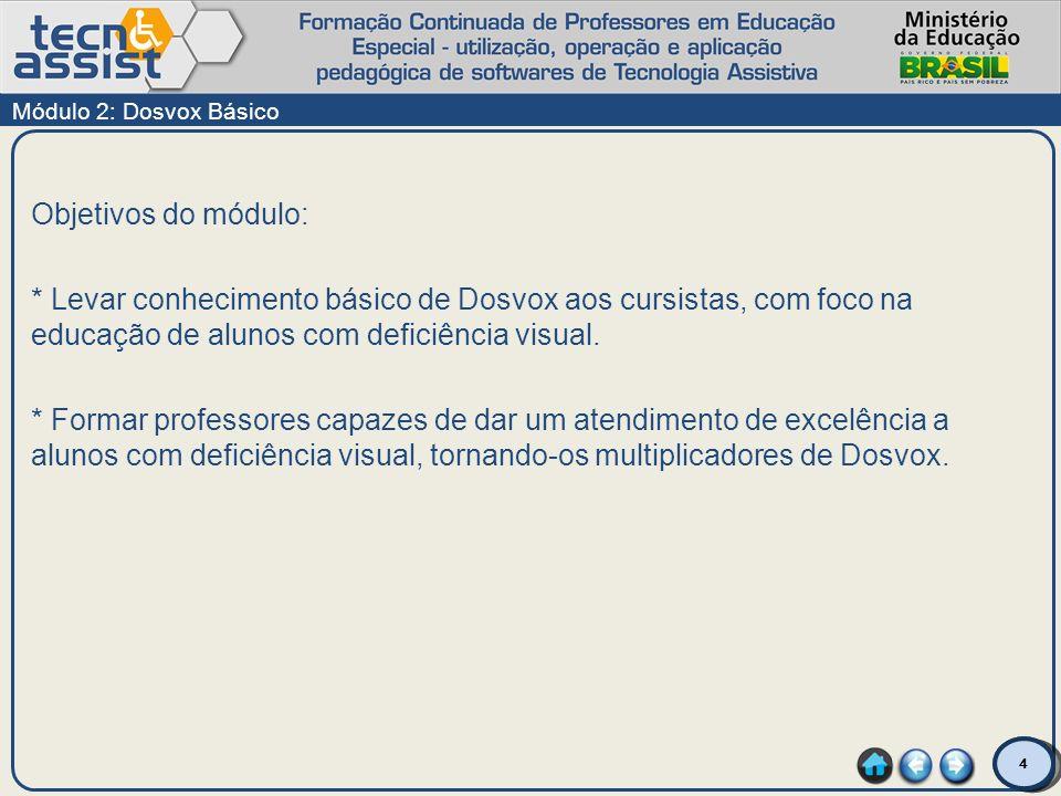 4 Objetivos do módulo: * Levar conhecimento básico de Dosvox aos cursistas, com foco na educação de alunos com deficiência visual. * Formar professore
