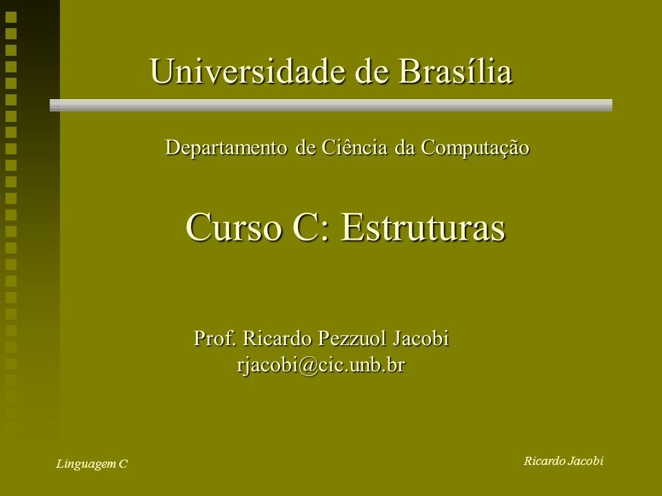 Ricardo Jacobi Linguagem C Universidade de Brasília Departamento de Ciência da Computação Curso C: Estruturas Prof.