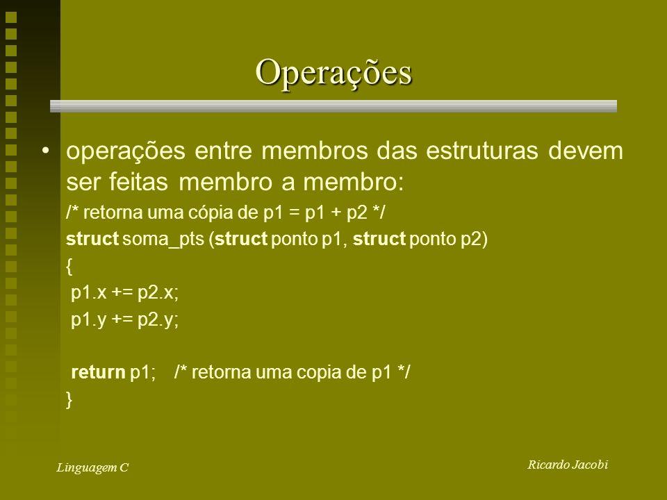 Ricardo Jacobi Linguagem C Operações operações entre membros das estruturas devem ser feitas membro a membro: /* retorna uma cópia de p1 = p1 + p2 */ struct soma_pts (struct ponto p1, struct ponto p2) { p1.x += p2.x; p1.y += p2.y; return p1;/* retorna uma copia de p1 */ }