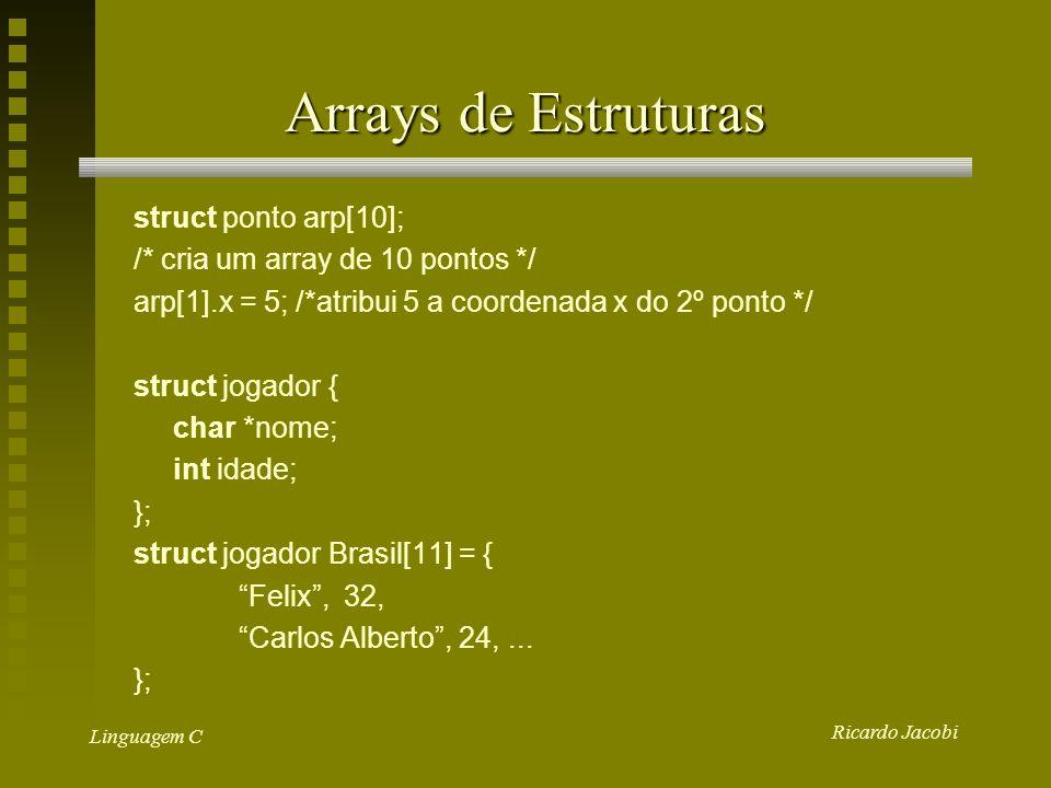 Ricardo Jacobi Linguagem C Arrays de Estruturas struct ponto arp[10]; /* cria um array de 10 pontos */ arp[1].x = 5; /*atribui 5 a coordenada x do 2º ponto */ struct jogador { char *nome; int idade; }; struct jogador Brasil[11] = { Felix, 32, Carlos Alberto, 24,...