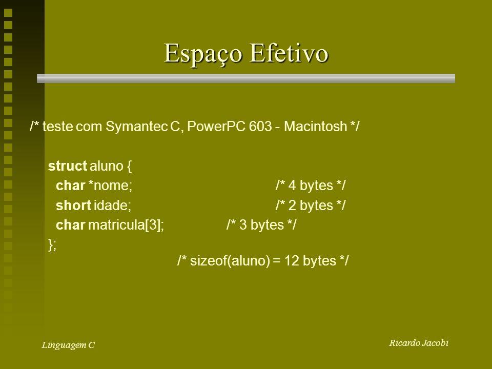 Ricardo Jacobi Linguagem C Espaço Efetivo /* teste com Symantec C, PowerPC 603 - Macintosh */ struct aluno { char *nome;/* 4 bytes */ short idade;/* 2 bytes */ char matricula[3];/* 3 bytes */ }; /* sizeof(aluno) = 12 bytes */