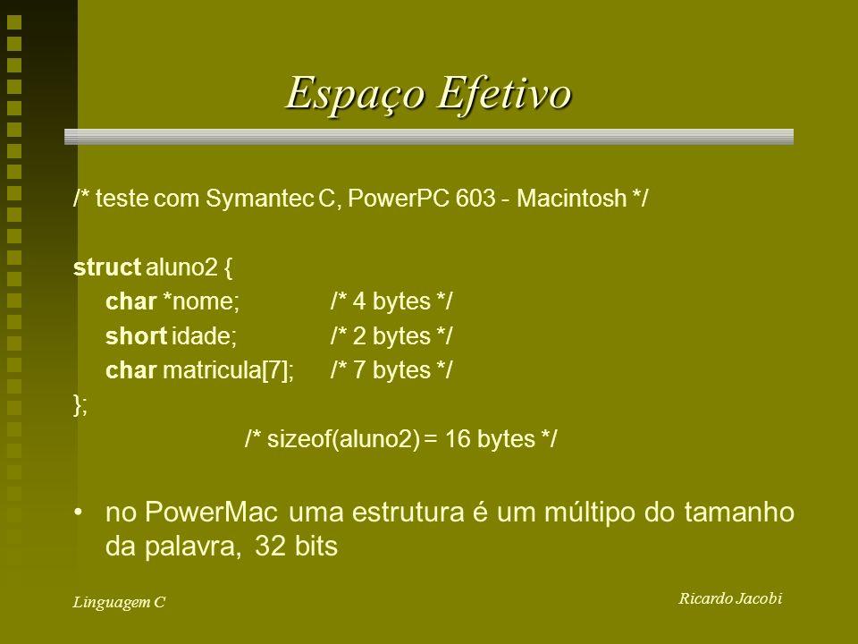 Ricardo Jacobi Linguagem C Espaço Efetivo /* teste com Symantec C, PowerPC 603 - Macintosh */ struct aluno2 { char *nome;/* 4 bytes */ short idade;/* 2 bytes */ char matricula[7];/* 7 bytes */ }; /* sizeof(aluno2) = 16 bytes */ no PowerMac uma estrutura é um múltipo do tamanho da palavra, 32 bits