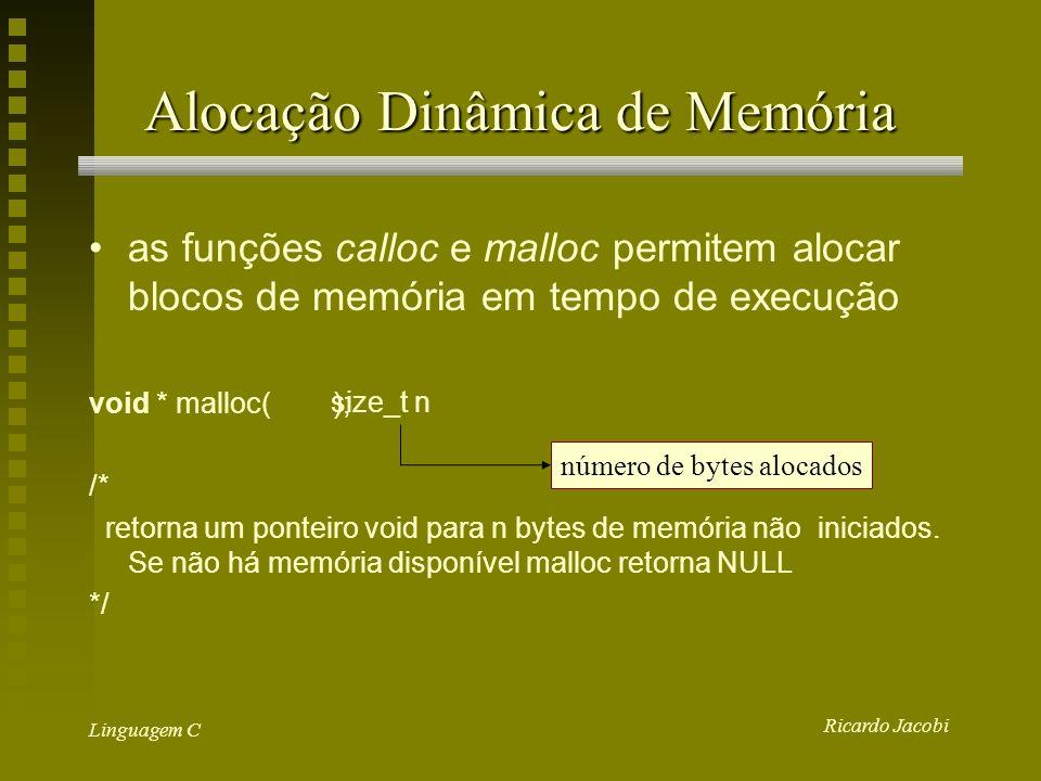 Ricardo Jacobi Linguagem C Alocação Dinâmica de Memória as funções calloc e malloc permitem alocar blocos de memória em tempo de execução void * malloc( ); /* retorna um ponteiro void para n bytes de memória não iniciados.