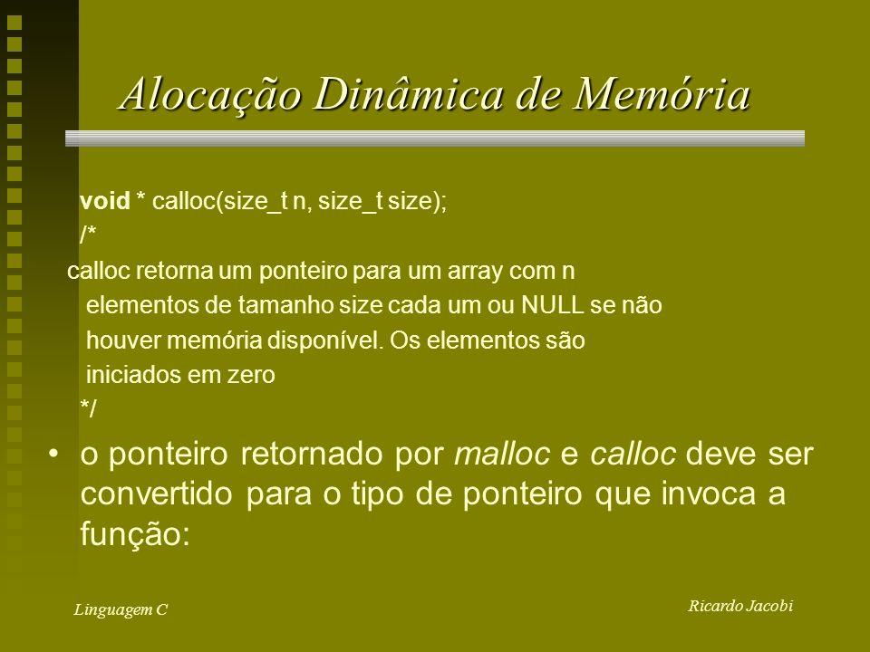 Ricardo Jacobi Linguagem C Alocação Dinâmica de Memória void * calloc(size_t n, size_t size); /* calloc retorna um ponteiro para um array com n elementos de tamanho size cada um ou NULL se não houver memória disponível.