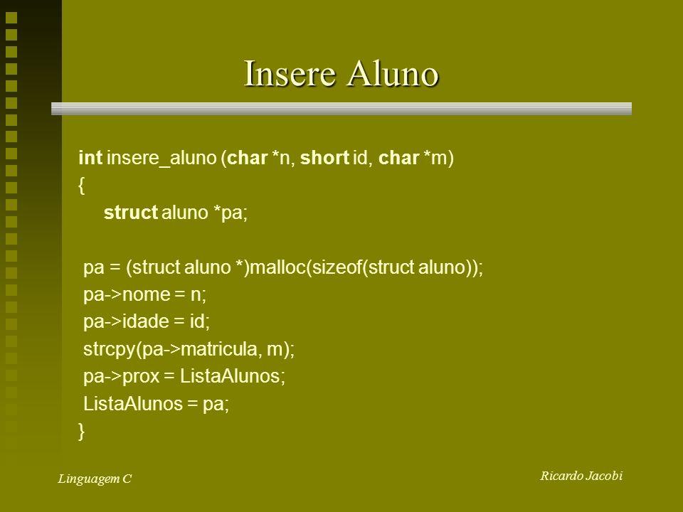 Ricardo Jacobi Linguagem C Insere Aluno int insere_aluno (char *n, short id, char *m) { struct aluno *pa; pa = (struct aluno *)malloc(sizeof(struct aluno)); pa->nome = n; pa->idade = id; strcpy(pa->matricula, m); pa->prox = ListaAlunos; ListaAlunos = pa; }