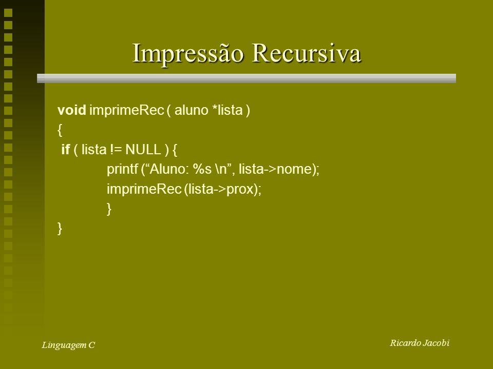 Ricardo Jacobi Linguagem C Impressão Recursiva void imprimeRec ( aluno *lista ) { if ( lista != NULL ) { printf (Aluno: %s \n, lista->nome); imprimeRec (lista->prox); }