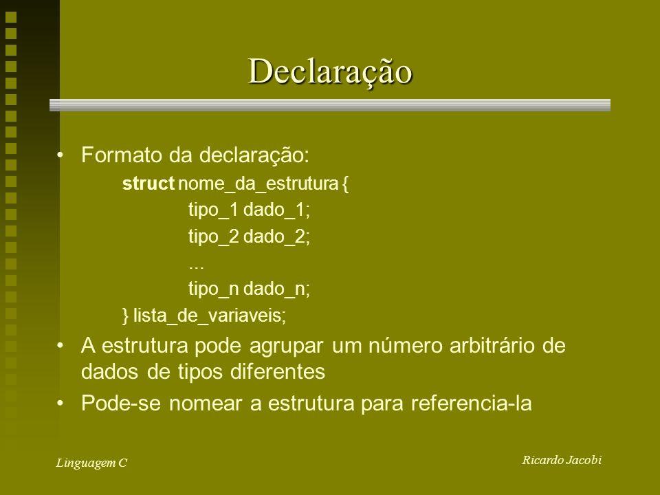 Ricardo Jacobi Linguagem C Declaração Formato da declaração: struct nome_da_estrutura { tipo_1 dado_1; tipo_2 dado_2;...