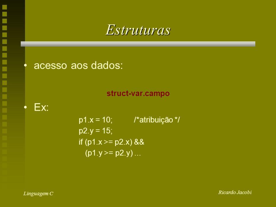 Ricardo Jacobi Linguagem C Atribuição de Estruturas Inicialização de uma estrutura: struct ponto p1 = { 220, 110 }; Atribuição entre estruturas do mesmo tipo: struct ponto p1 = { 220, 110 }; struct ponto p2; p2 = p1;/* p2.x = p1.x e p2.x = p1.y */ Os campos correspondentes das estruturas são automaticamente copiados do destino para a fonte