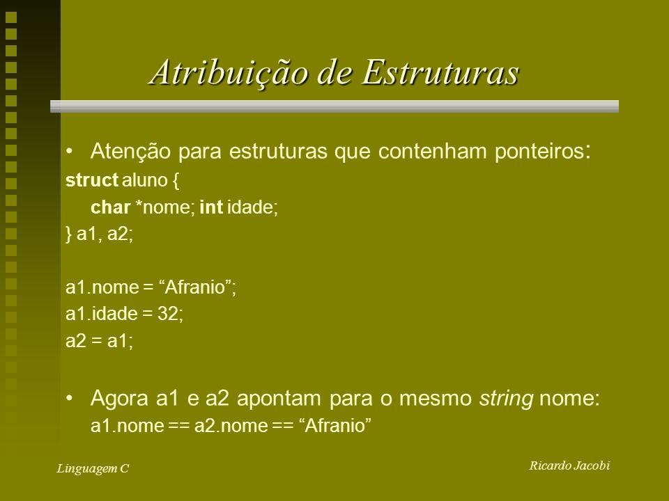 Ricardo Jacobi Linguagem C Atribuição de Estruturas Atenção para estruturas que contenham ponteiros : struct aluno { char *nome;int idade; } a1, a2; a1.nome = Afranio; a1.idade = 32; a2 = a1; Agora a1 e a2 apontam para o mesmo string nome: a1.nome == a2.nome == Afranio