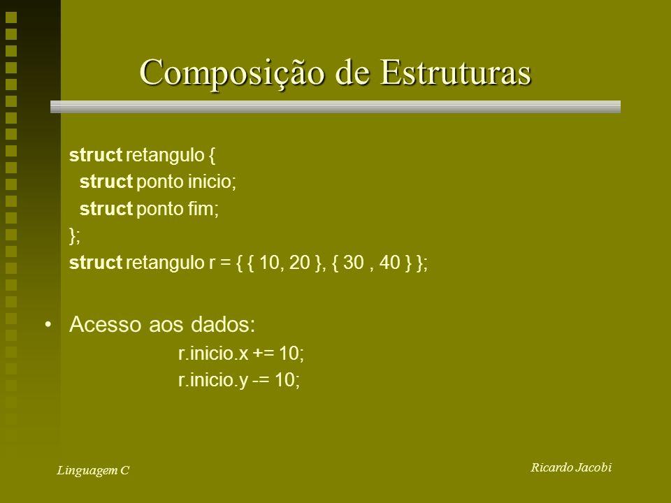 Ricardo Jacobi Linguagem C Estruturas como parâmetros struct ponto cria_ponto (int x, int y) { struct ponto tmp; tmp.x = x; tmp.y = y; return tmp; } main () { struct ponto p = cria_ponto(10, 20); }