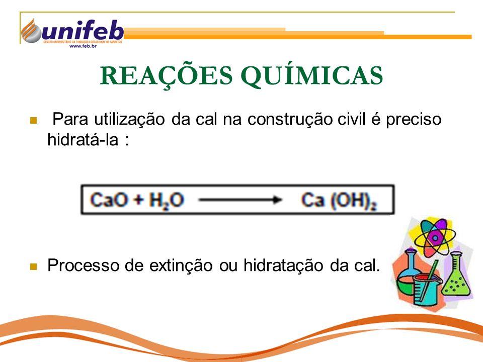 REAÇÕES QUÍMICAS Para utilização da cal na construção civil é preciso hidratá-la : Processo de extinção ou hidratação da cal.
