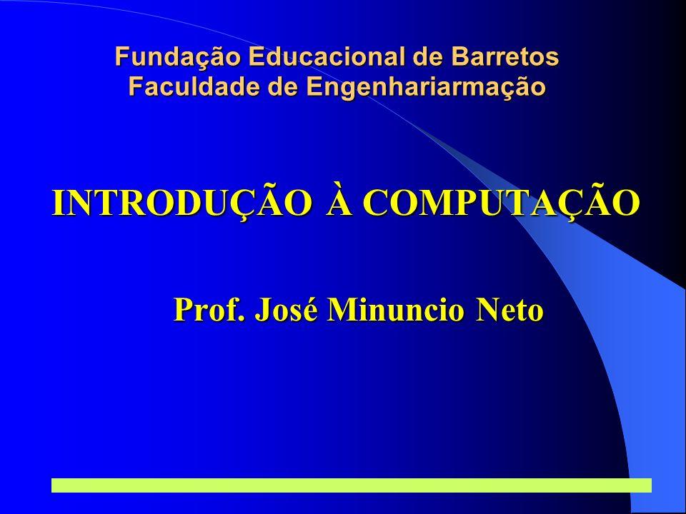 Prof. José Minuncio Neto 1 Fundação Educacional de Barretos Faculdade de Engenhariarmação INTRODUÇÃO À COMPUTAÇÃO Prof. José Minuncio Neto
