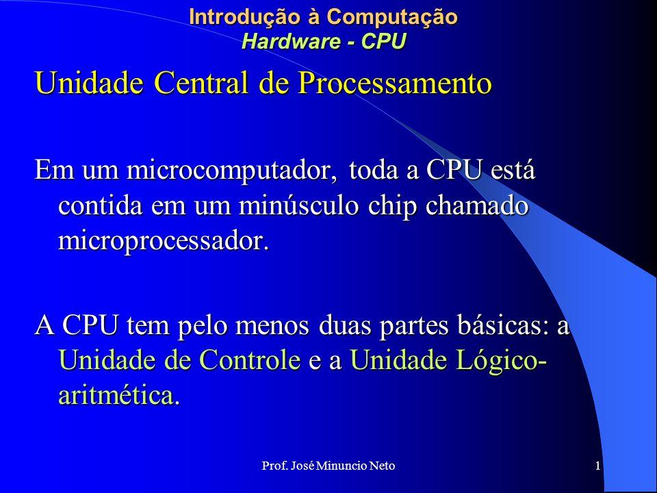 Prof. José Minuncio Neto 1 Introdução à Computação Hardware - CPU Unidade Central de Processamento Em um microcomputador, toda a CPU está contida em u