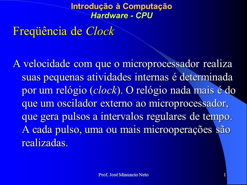 Prof. José Minuncio Neto 1 Introdução à Computação Hardware - CPU Freqüência de Clock A velocidade com que o microprocessador realiza suas pequenas at