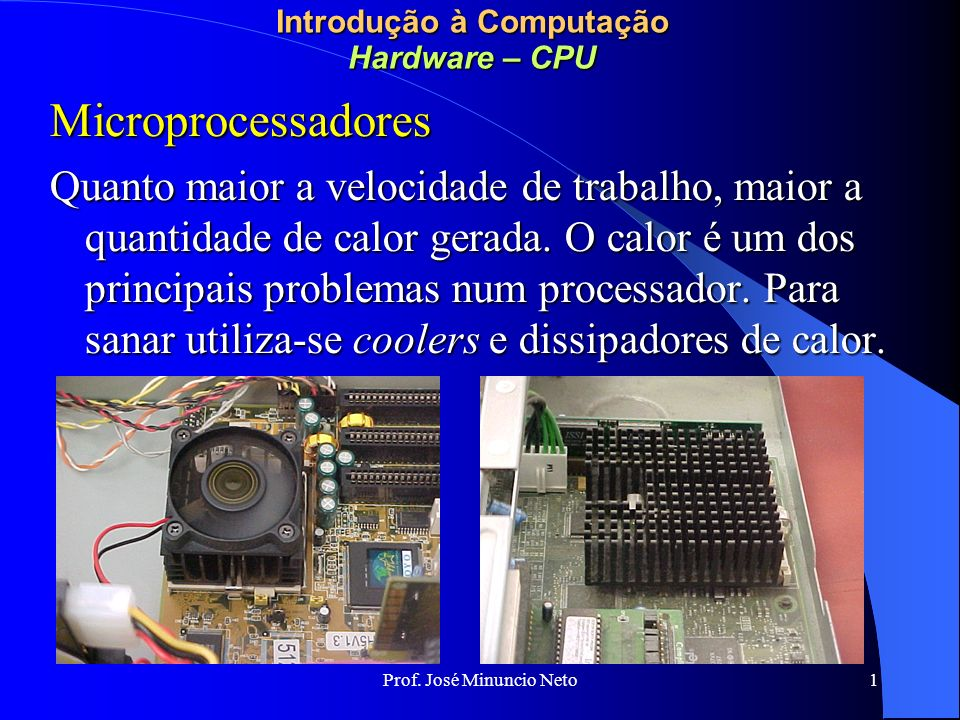 Prof. José Minuncio Neto 1 Introdução à Computação Hardware – CPU Microprocessadores Quanto maior a velocidade de trabalho, maior a quantidade de calo