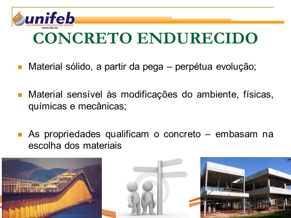 CONCRETO ENDURECIDO Material sólido, a partir da pega – perpétua evolução; Material sensível às modificações do ambiente, físicas, químicas e mecânicas; As propriedades qualificam o concreto – embasam na escolha dos materiais