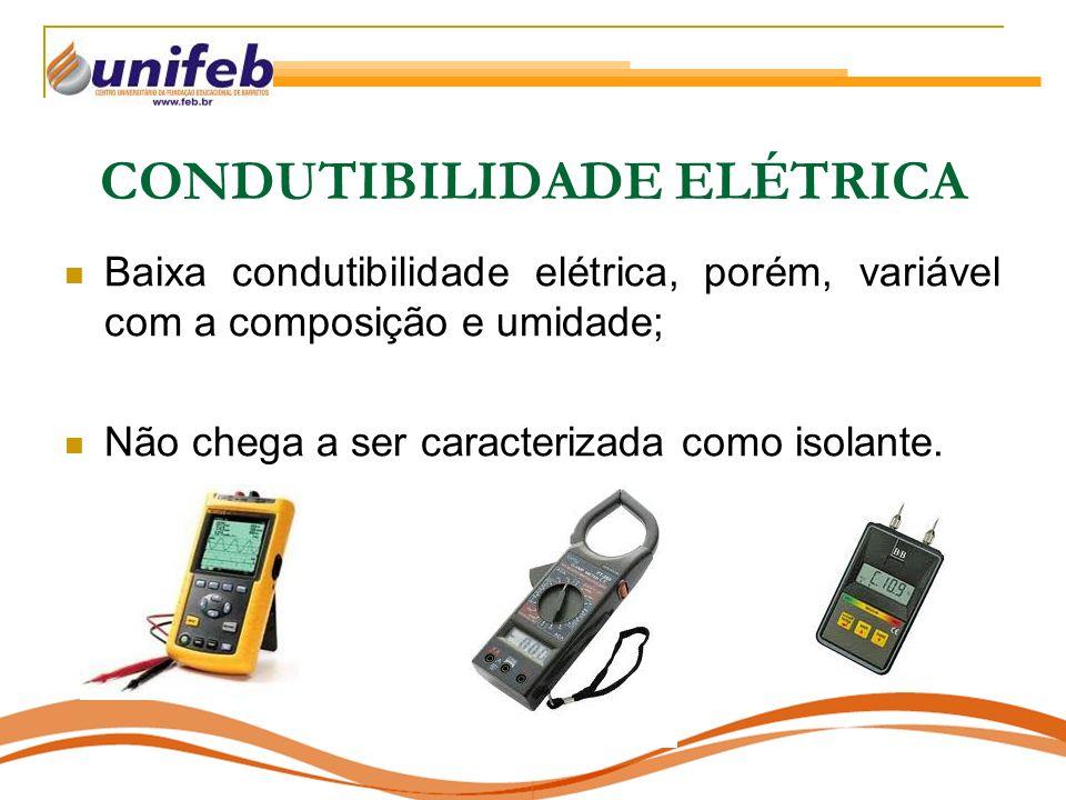 CONDUTIBILIDADE ELÉTRICA Baixa condutibilidade elétrica, porém, variável com a composição e umidade; Não chega a ser caracterizada como isolante.