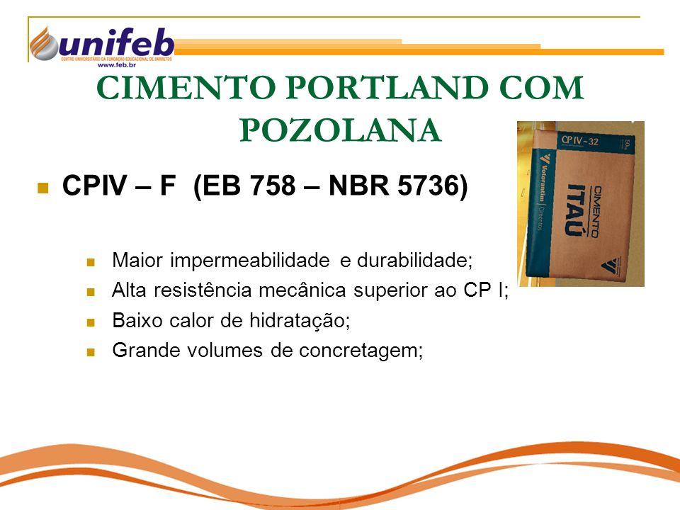 CIMENTO PORTLAND COM POZOLANA CPIV – F (EB 758 – NBR 5736) Maior impermeabilidade e durabilidade; Alta resistência mecânica superior ao CP I; Baixo ca