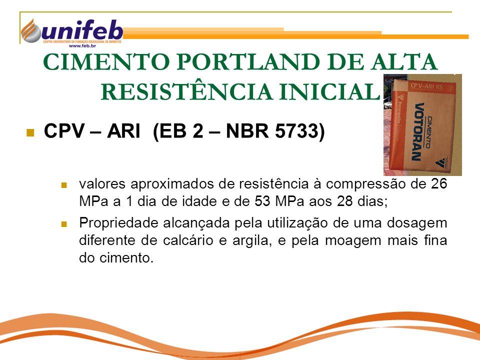 CIMENTO PORTLAND DE ALTA RESISTÊNCIA INICIAL CPV – ARI (EB 2 – NBR 5733) valores aproximados de resistência à compressão de 26 MPa a 1 dia de idade e