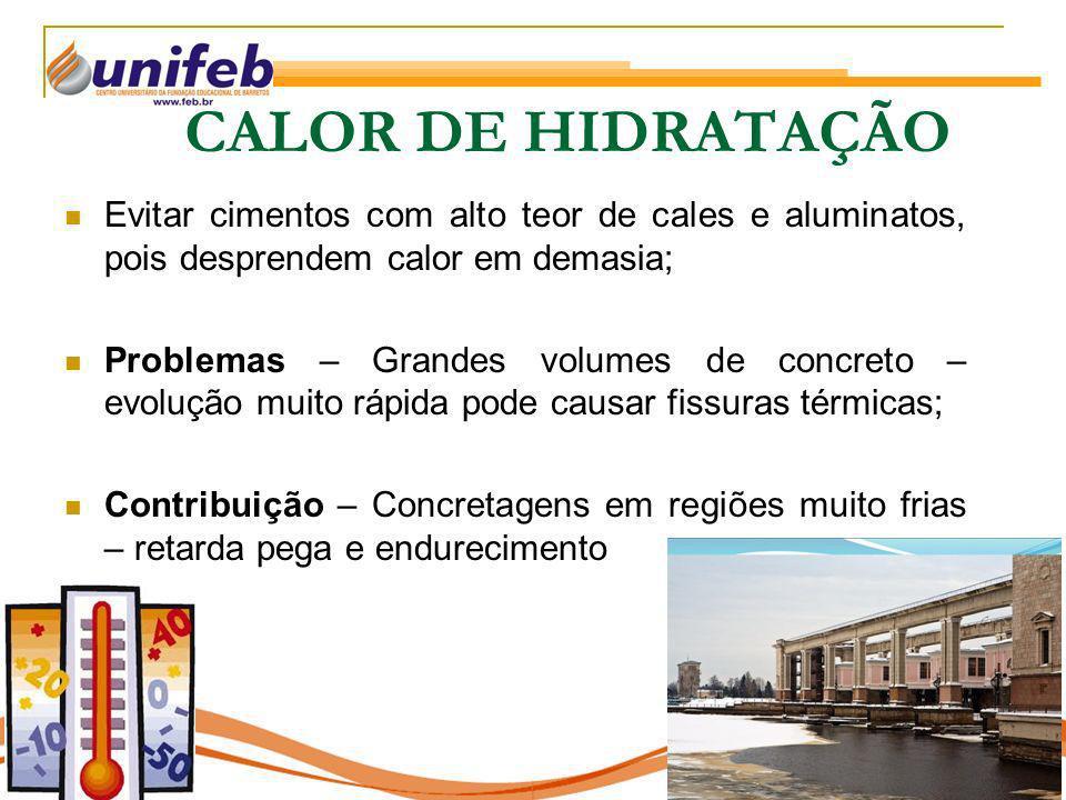 CALOR DE HIDRATAÇÃO Evitar cimentos com alto teor de cales e aluminatos, pois desprendem calor em demasia; Problemas – Grandes volumes de concreto – e