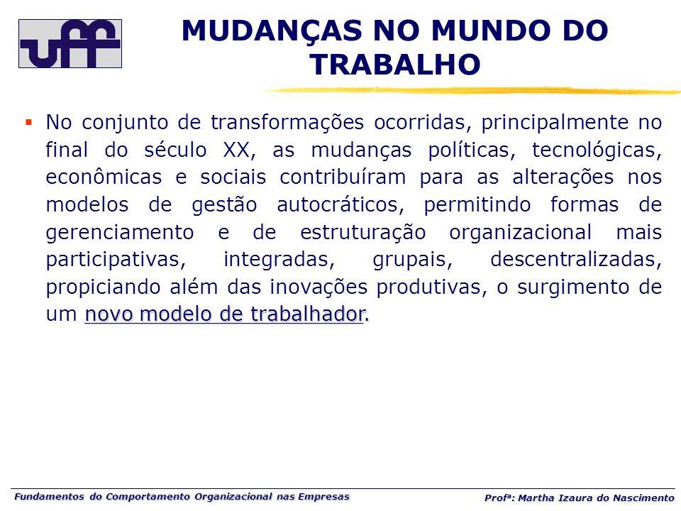 Fundamentos do Comportamento Organizacional nas Empresas Prof a : Martha Izaura do Nascimento novo modelo de trabalhador. No conjunto de transformaçõe