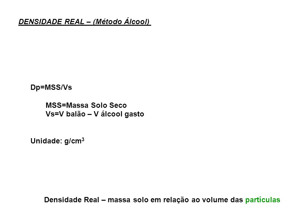 DENSIDADE REAL – (Método Álcool) Dp=MSS/Vs MSS=Massa Solo Seco Vs=V balão – V álcool gasto Unidade: g/cm 3 Densidade Real – massa solo em relação ao v