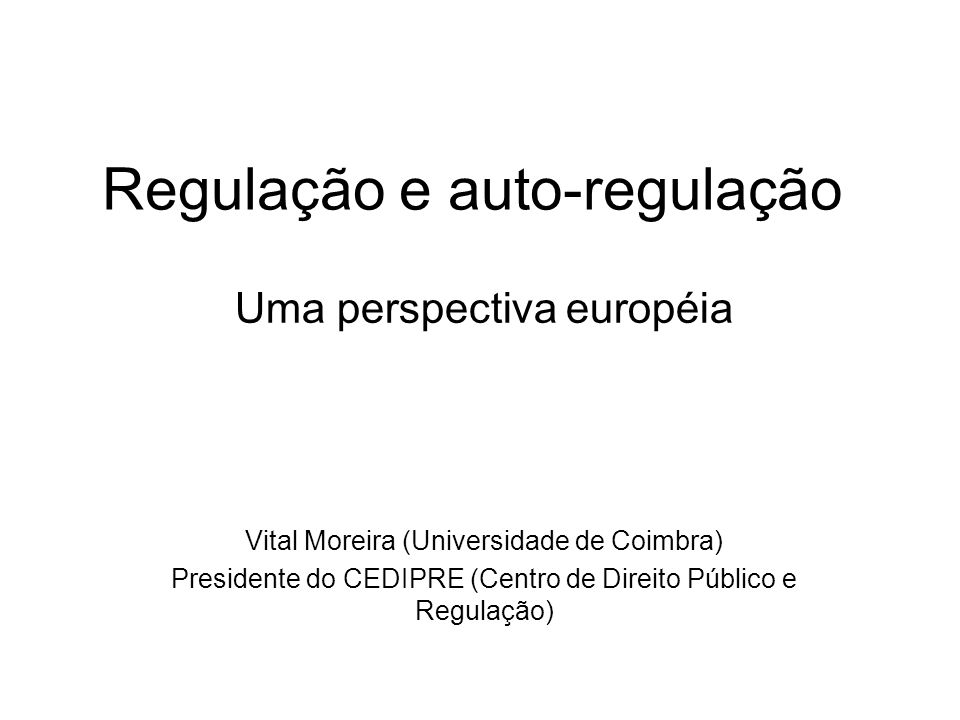 Regulação e auto-regulação Uma perspectiva européia Vital Moreira (Universidade de Coimbra) Presidente do CEDIPRE (Centro de Direito Público e Regulaç