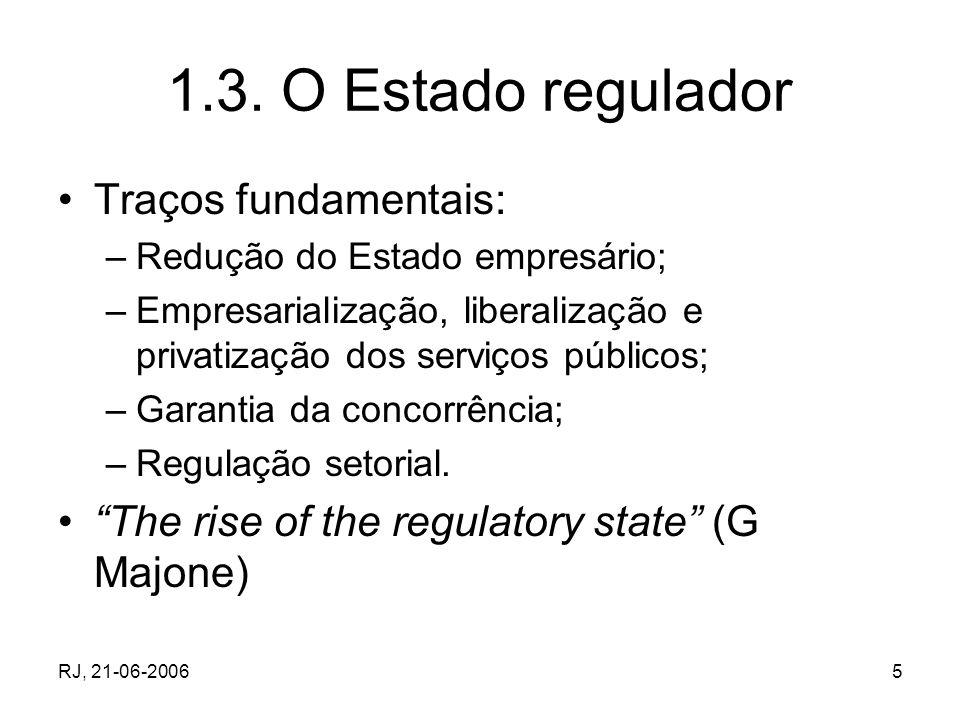 RJ, 21-06-20065 1.3. O Estado regulador Traços fundamentais: –Redução do Estado empresário; –Empresarialização, liberalização e privatização dos servi