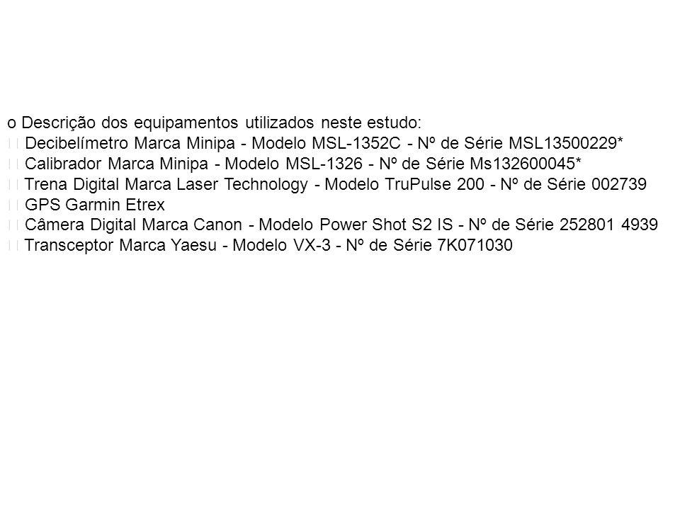 o Descrição dos equipamentos utilizados neste estudo: Decibelímetro Marca Minipa - Modelo MSL-1352C - Nº de Série MSL13500229* Calibrador Marca Minipa - Modelo MSL-1326 - Nº de Série Ms132600045* Trena Digital Marca Laser Technology - Modelo TruPulse 200 - Nº de Série 002739 GPS Garmin Etrex Câmera Digital Marca Canon - Modelo Power Shot S2 IS - Nº de Série 252801 4939 Transceptor Marca Yaesu - Modelo VX-3 - Nº de Série 7K071030