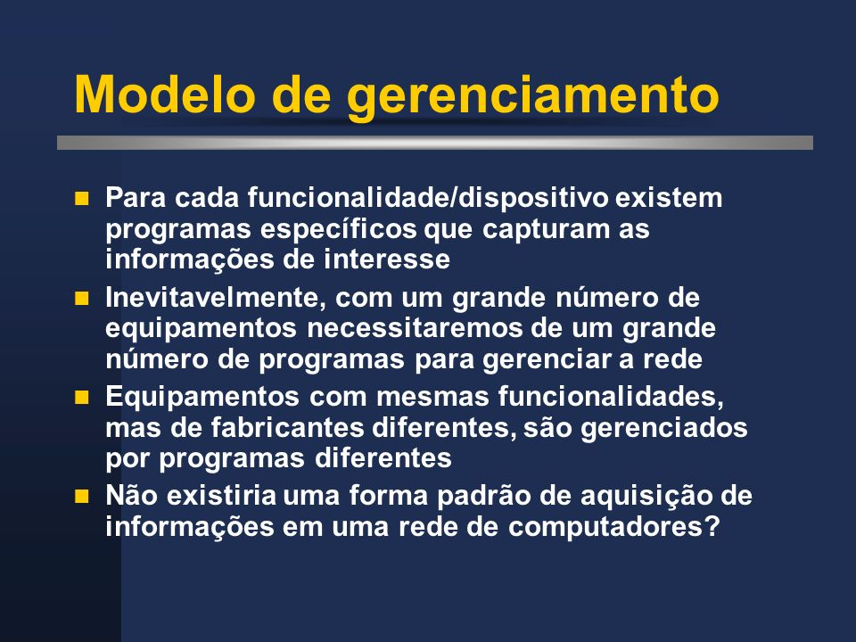 Modelo de gerenciamento Para cada funcionalidade/dispositivo existem programas específicos que capturam as informações de interesse Inevitavelmente, c